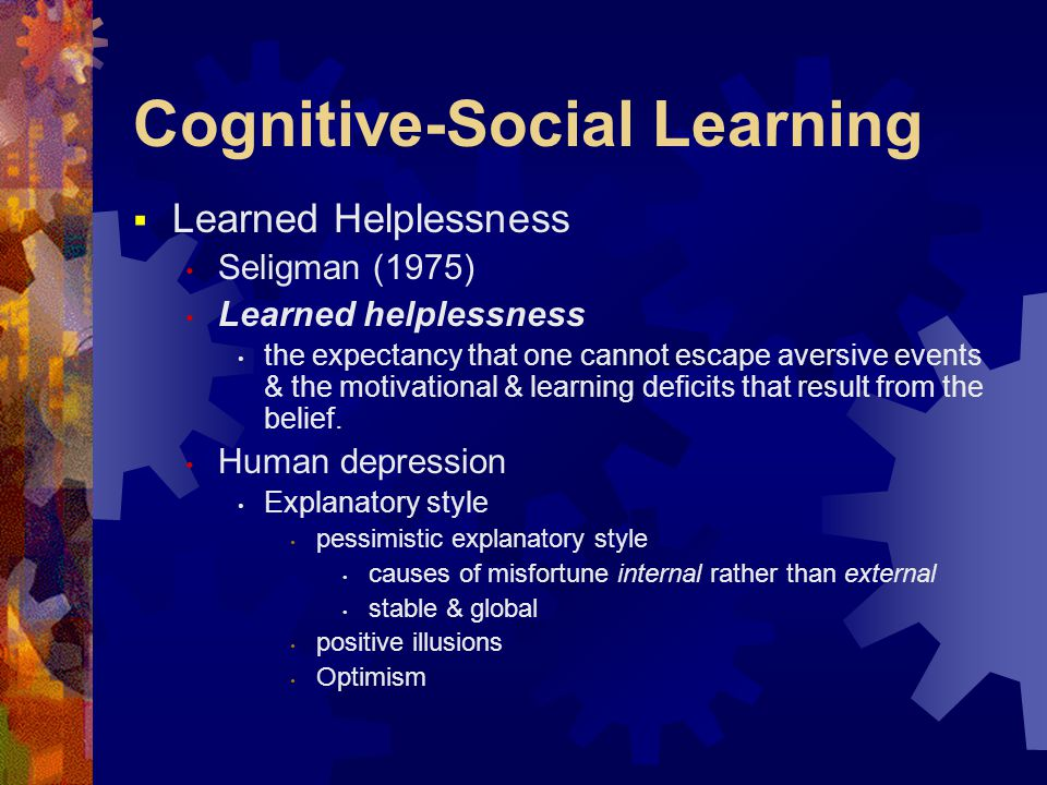 Cognitive-Social Learning  Learned Helplessness Seligman (1975) Learned helplessness the expectancy that one cannot escape aversive events & the motivational & learning deficits that result from the belief.