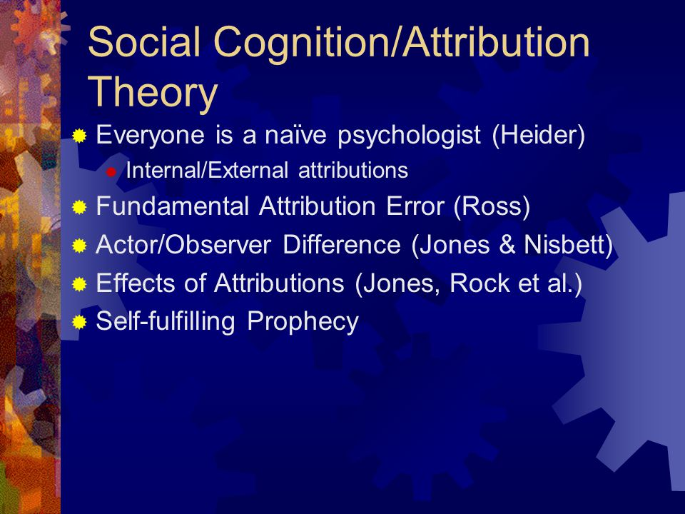  Everyone is a naïve psychologist (Heider)  Internal/External attributions  Fundamental Attribution Error (Ross)  Actor/Observer Difference (Jones & Nisbett)  Effects of Attributions (Jones, Rock et al.)  Self-fulfilling Prophecy