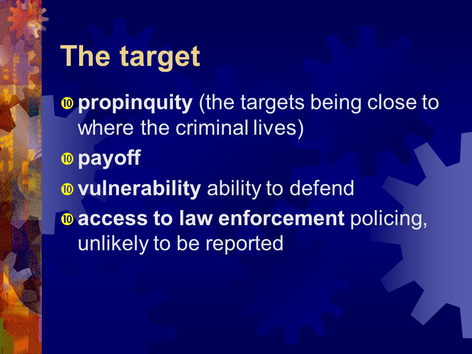 The target  propinquity (the targets being close to where the criminal lives)  payoff  vulnerability ability to defend  access to law enforcement policing, unlikely to be reported