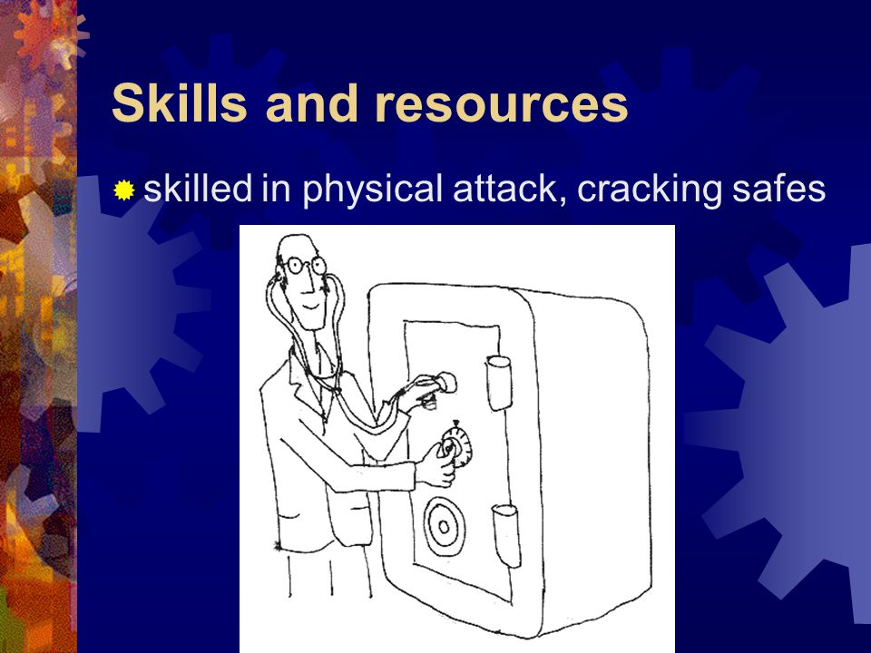 Skills and resources  skilled in physical attack, cracking safes