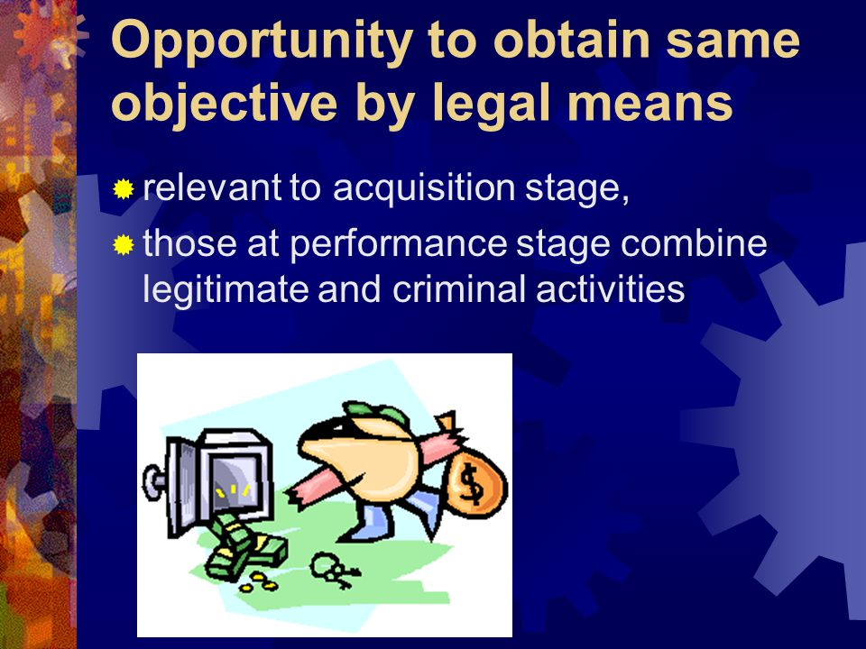 Opportunity to obtain same objective by legal means  relevant to acquisition stage,  those at performance stage combine legitimate and criminal acti