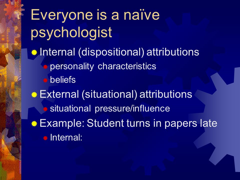 Everyone is a naïve psychologist  Internal (dispositional) attributions  personality characteristics  beliefs  External (situational) attributions
