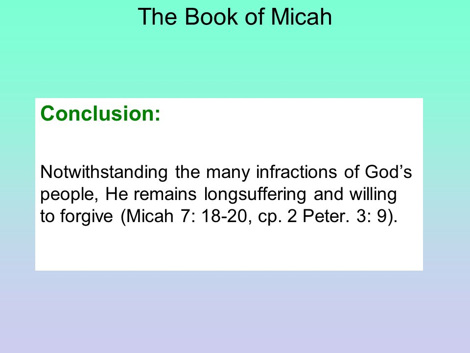 The Book of Micah Conclusion: Notwithstanding the many infractions of God's people, He remains longsuffering and willing to forgive (Micah 7: 18-20, cp.