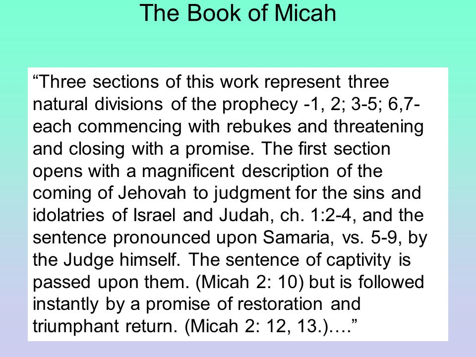 The Book of Micah Three sections of this work represent three natural divisions of the prophecy -1, 2; 3-5; 6,7- each commencing with rebukes and threatening and closing with a promise.