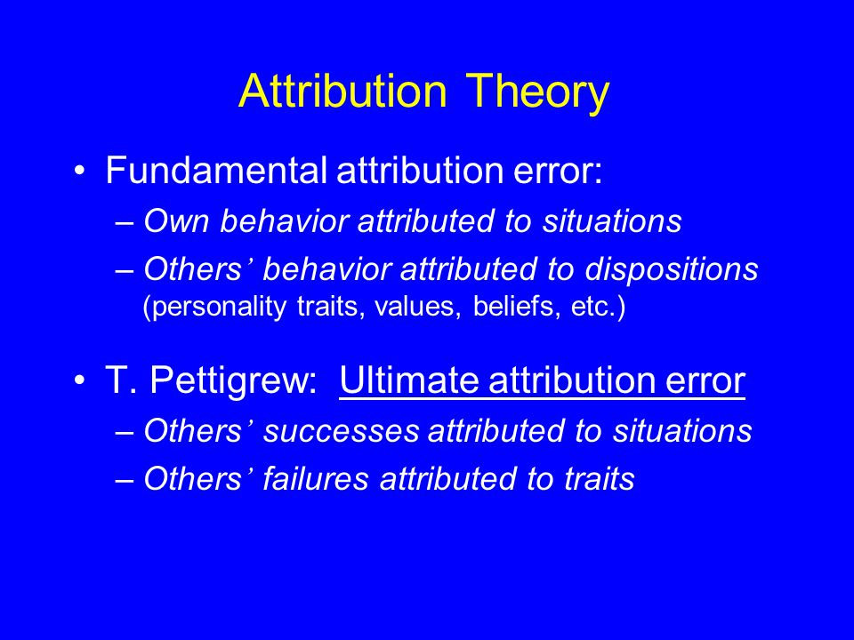 Attribution Theory Fundamental attribution error: –Own behavior attributed to situations –Others ' behavior attributed to dispositions (personality traits, values, beliefs, etc.) T.