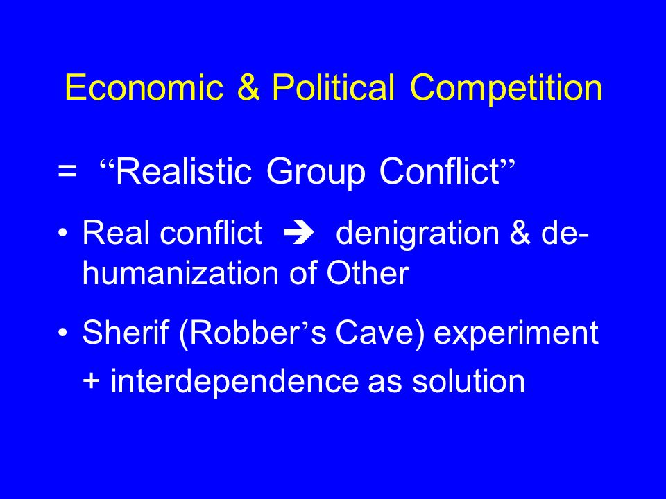 Economic & Political Competition = Realistic Group Conflict Real conflict  denigration & de- humanization of Other Sherif (Robber ' s Cave) experiment + interdependence as solution