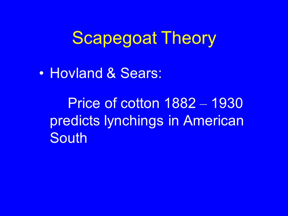 Scapegoat Theory Hovland & Sears: Price of cotton 1882 – 1930 predicts lynchings in American South