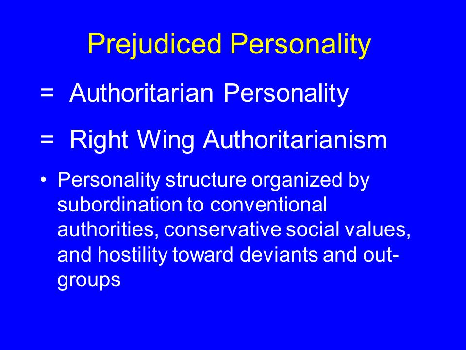 Prejudiced Personality = Authoritarian Personality = Right Wing Authoritarianism Personality structure organized by subordination to conventional authorities, conservative social values, and hostility toward deviants and out- groups