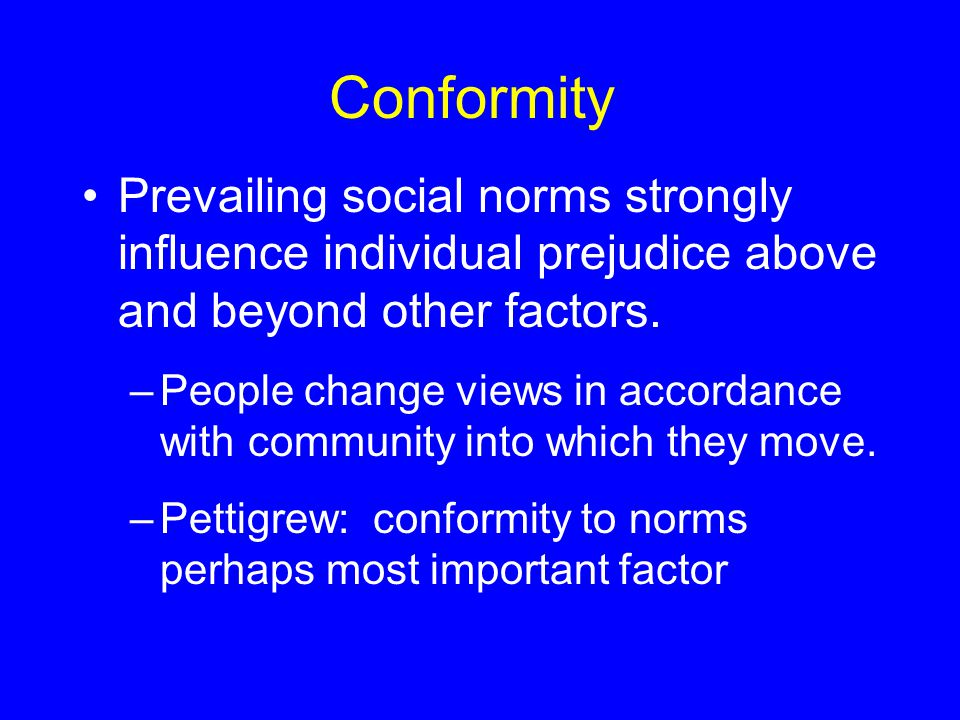 Conformity Prevailing social norms strongly influence individual prejudice above and beyond other factors.