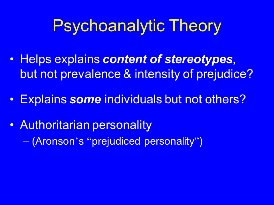 Psychoanalytic Theory Helps explains content of stereotypes, but not prevalence & intensity of prejudice.