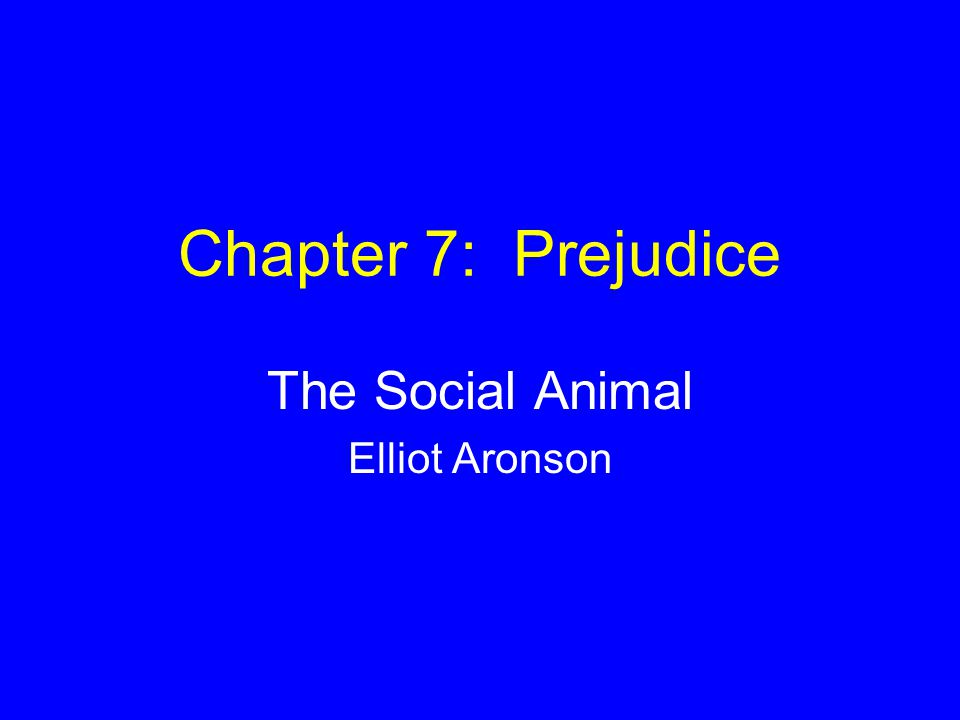 Chapter 7: Prejudice The Social Animal Elliot Aronson