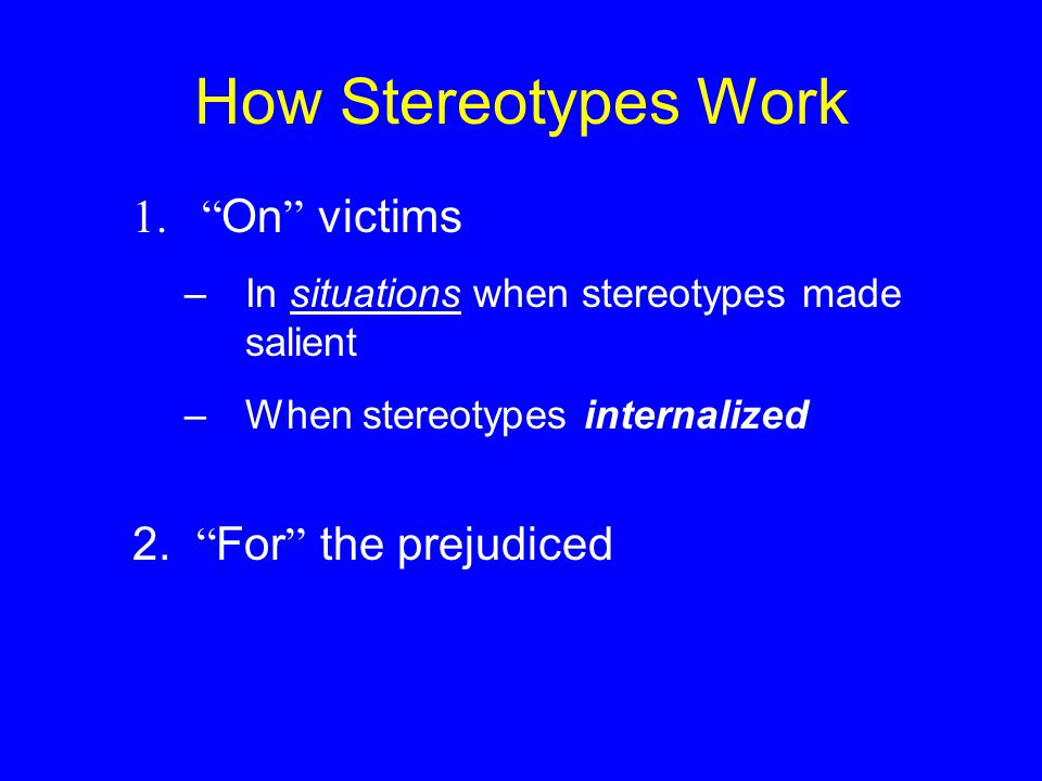 How Stereotypes Work 1. On victims –In situations when stereotypes made salient –When stereotypes internalized 2.