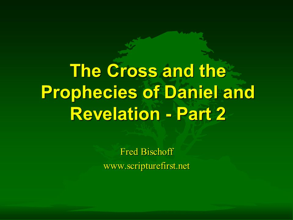 Fred Bischoff www.scripturefirst.net The Cross and the Prophecies of Daniel and Revelation - Part 2