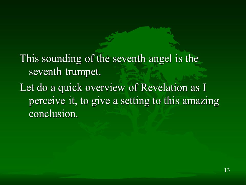 13 This sounding of the seventh angel is the seventh trumpet. Let do a quick overview of Revelation as I perceive it, to give a setting to this amazin