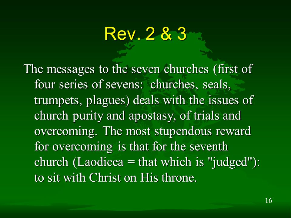 16 Rev. 2 & 3 The messages to the seven churches (first of four series of sevens: churches, seals, trumpets, plagues) deals with the issues of church
