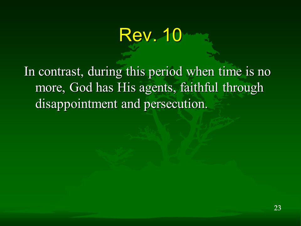 23 Rev. 10 In contrast, during this period when time is no more, God has His agents, faithful through disappointment and persecution.