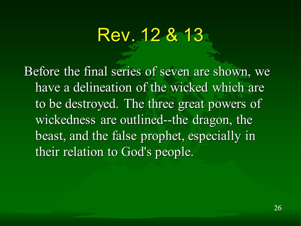 26 Rev. 12 & 13 Before the final series of seven are shown, we have a delineation of the wicked which are to be destroyed. The three great powers of w
