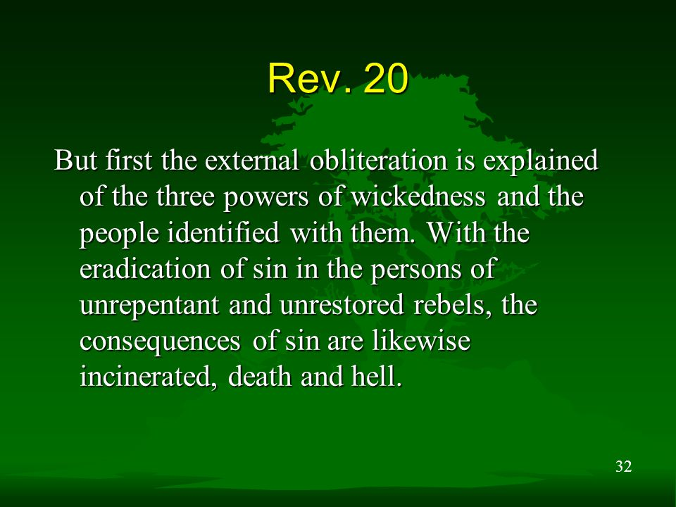 32 Rev. 20 But first the external obliteration is explained of the three powers of wickedness and the people identified with them. With the eradicatio