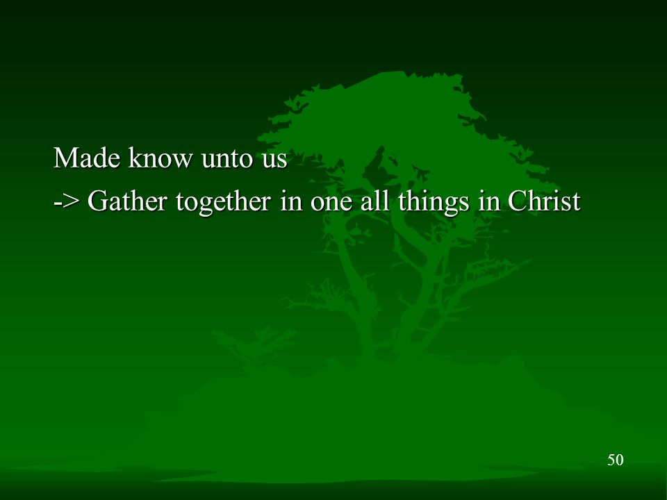 50 Made know unto us -> Gather together in one all things in Christ