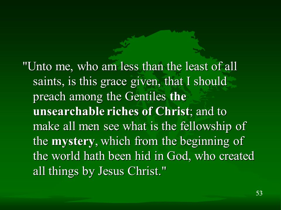 53 Unto me, who am less than the least of all saints, is this grace given, that I should preach among the Gentiles the unsearchable riches of Christ; and to make all men see what is the fellowship of the mystery, which from the beginning of the world hath been hid in God, who created all things by Jesus Christ.