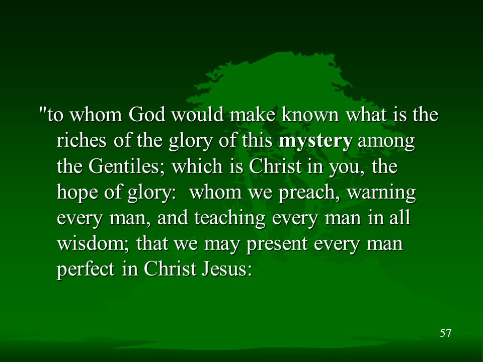 57 to whom God would make known what is the riches of the glory of this mystery among the Gentiles; which is Christ in you, the hope of glory: whom we preach, warning every man, and teaching every man in all wisdom; that we may present every man perfect in Christ Jesus: