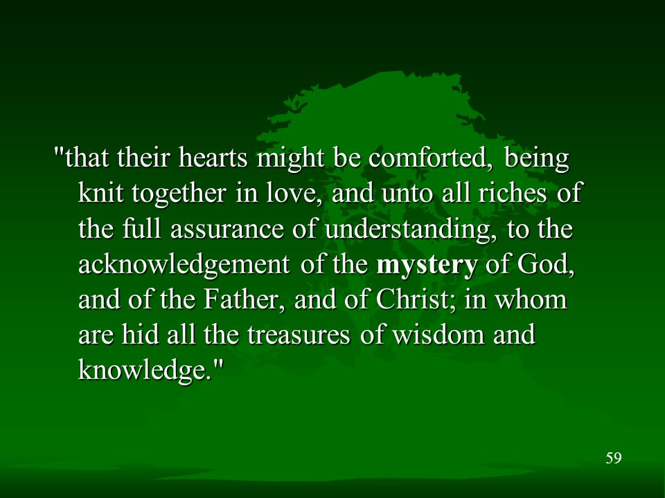 59 that their hearts might be comforted, being knit together in love, and unto all riches of the full assurance of understanding, to the acknowledgement of the mystery of God, and of the Father, and of Christ; in whom are hid all the treasures of wisdom and knowledge.