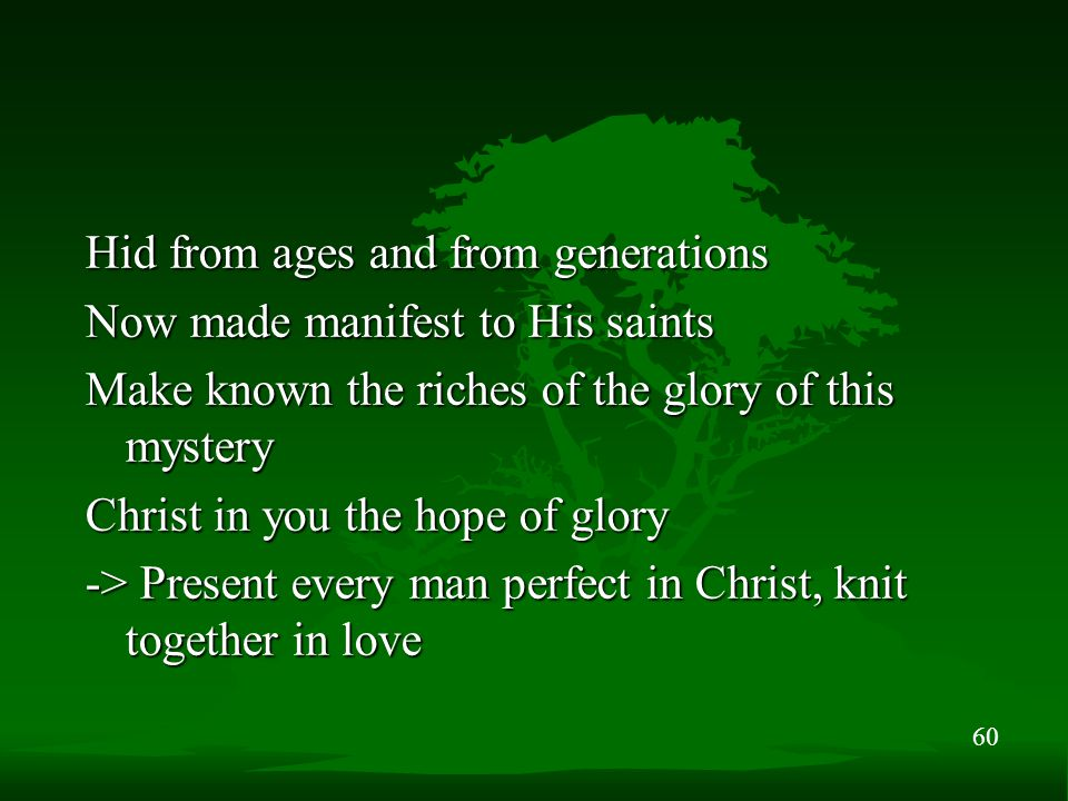 60 Hid from ages and from generations Now made manifest to His saints Make known the riches of the glory of this mystery Christ in you the hope of glo