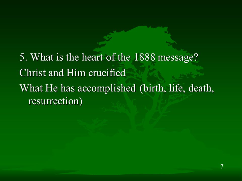 7 5. What is the heart of the 1888 message? Christ and Him crucified What He has accomplished (birth, life, death, resurrection)