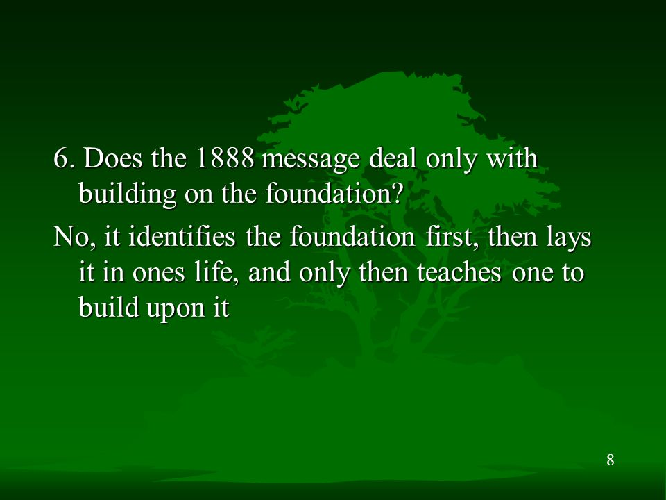 8 6. Does the 1888 message deal only with building on the foundation? No, it identifies the foundation first, then lays it in ones life, and only then