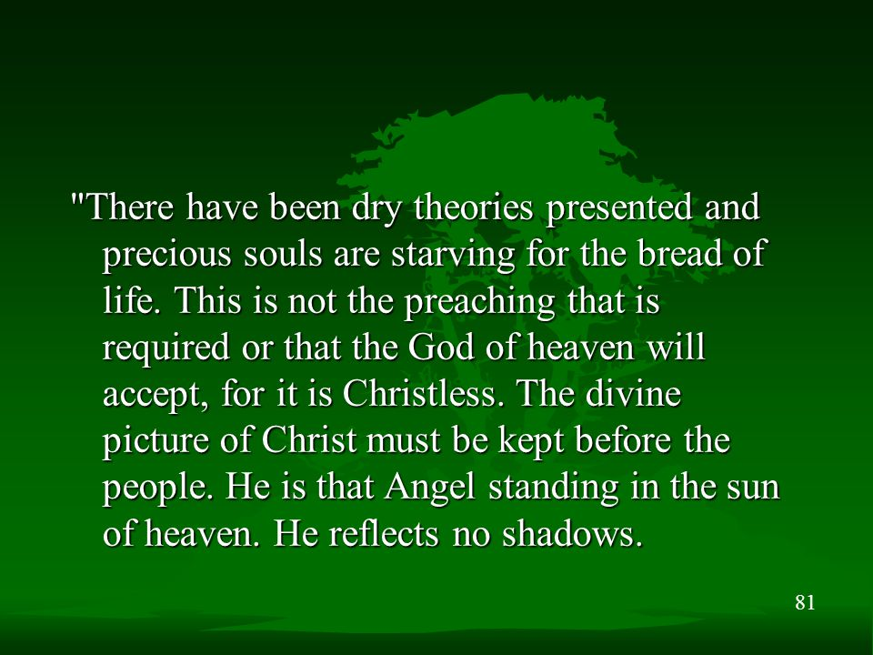 81 There have been dry theories presented and precious souls are starving for the bread of life.