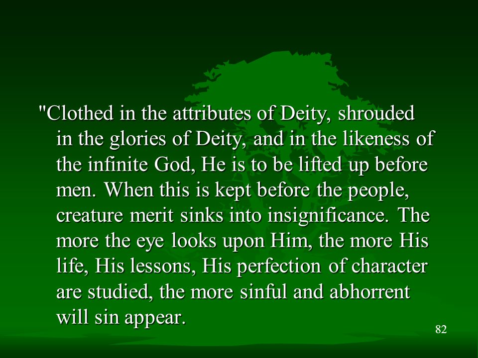 82 Clothed in the attributes of Deity, shrouded in the glories of Deity, and in the likeness of the infinite God, He is to be lifted up before men.