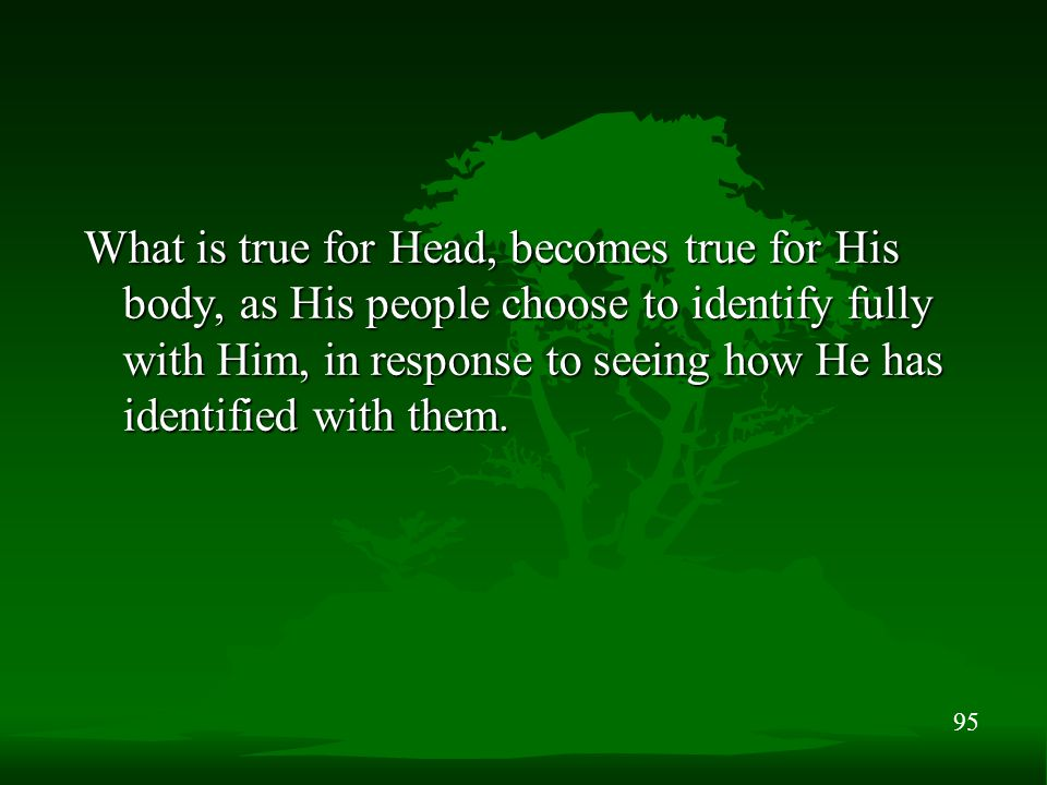 95 What is true for Head, becomes true for His body, as His people choose to identify fully with Him, in response to seeing how He has identified with