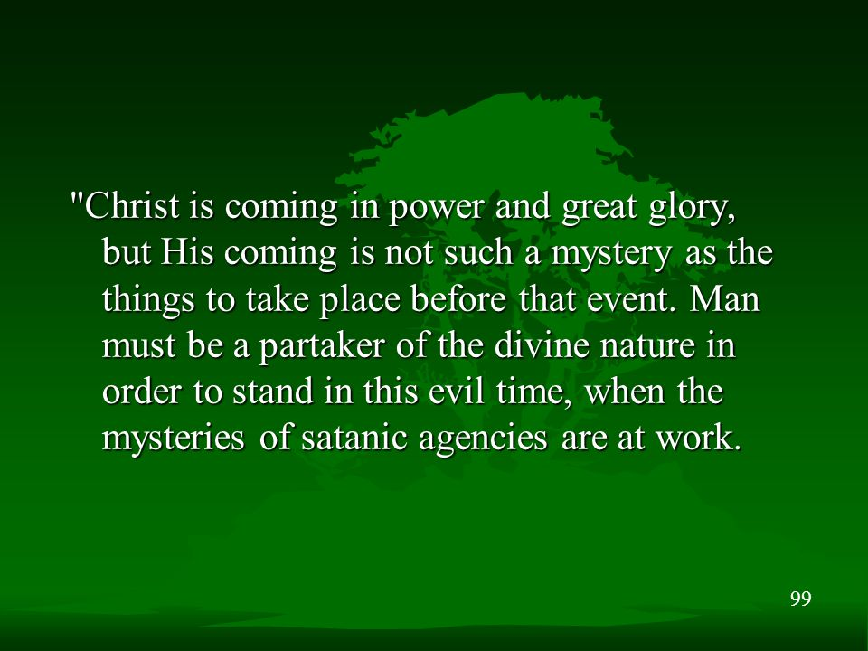 99 Christ is coming in power and great glory, but His coming is not such a mystery as the things to take place before that event.