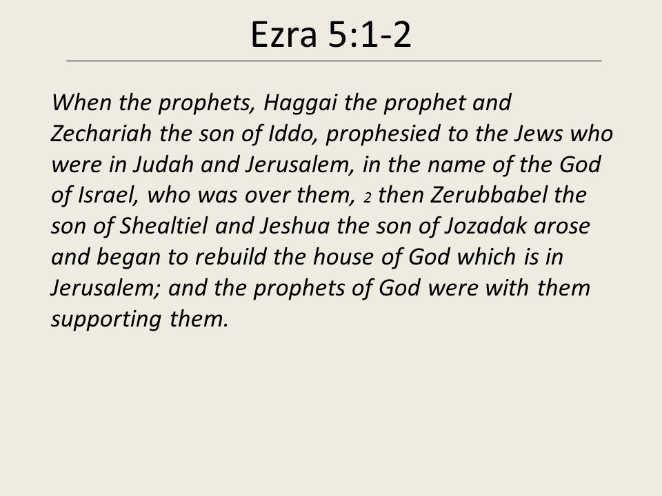 Ezra 5:1-2 When the prophets, Haggai the prophet and Zechariah the son of Iddo, prophesied to the Jews who were in Judah and Jerusalem, in the name of the God of Israel, who was over them, 2 then Zerubbabel the son of Shealtiel and Jeshua the son of Jozadak arose and began to rebuild the house of God which is in Jerusalem; and the prophets of God were with them supporting them.