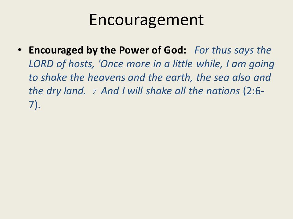 Encouragement Encouraged by the Power of God: For thus says the LORD of hosts, Once more in a little while, I am going to shake the heavens and the earth, the sea also and the dry land.