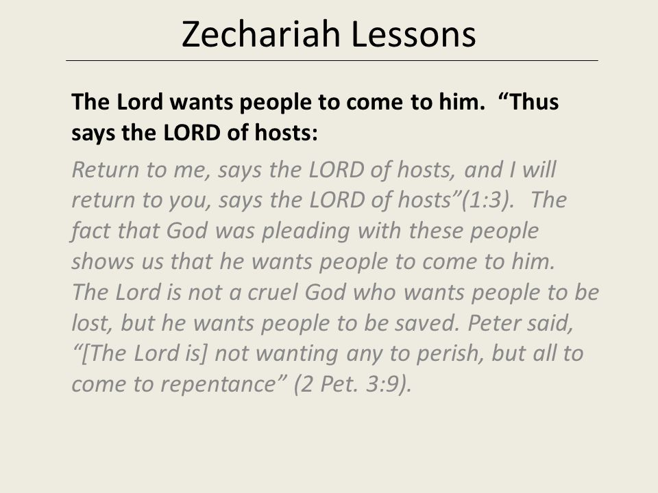 "Zechariah Lessons The Lord wants people to come to him. ""Thus says the LORD of hosts: Return to me, says the LORD of hosts, and I will return to you,"