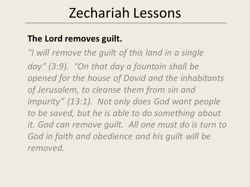 "Zechariah Lessons The Lord removes guilt. ""I will remove the guilt of this land in a single day"" (3:9). ""On that day a fountain shall be opened for th"