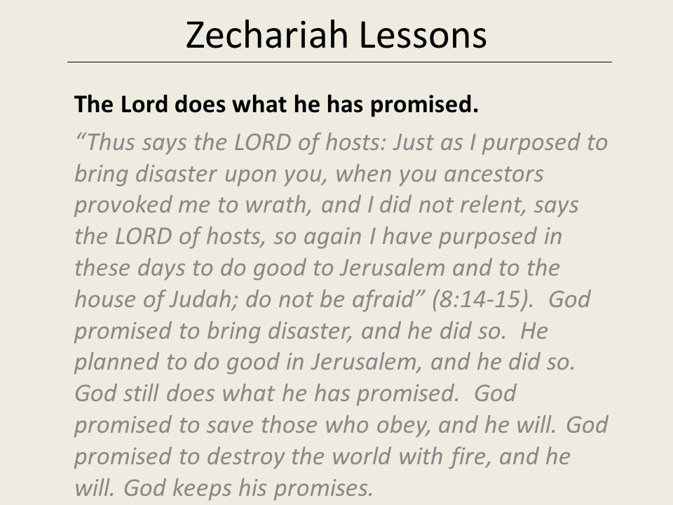 "Zechariah Lessons The Lord does what he has promised. ""Thus says the LORD of hosts: Just as I purposed to bring disaster upon you, when you ancestors"