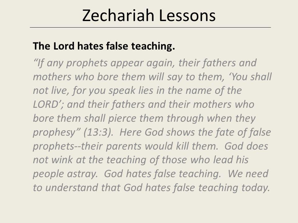 Zechariah Lessons The Lord hates false teaching.
