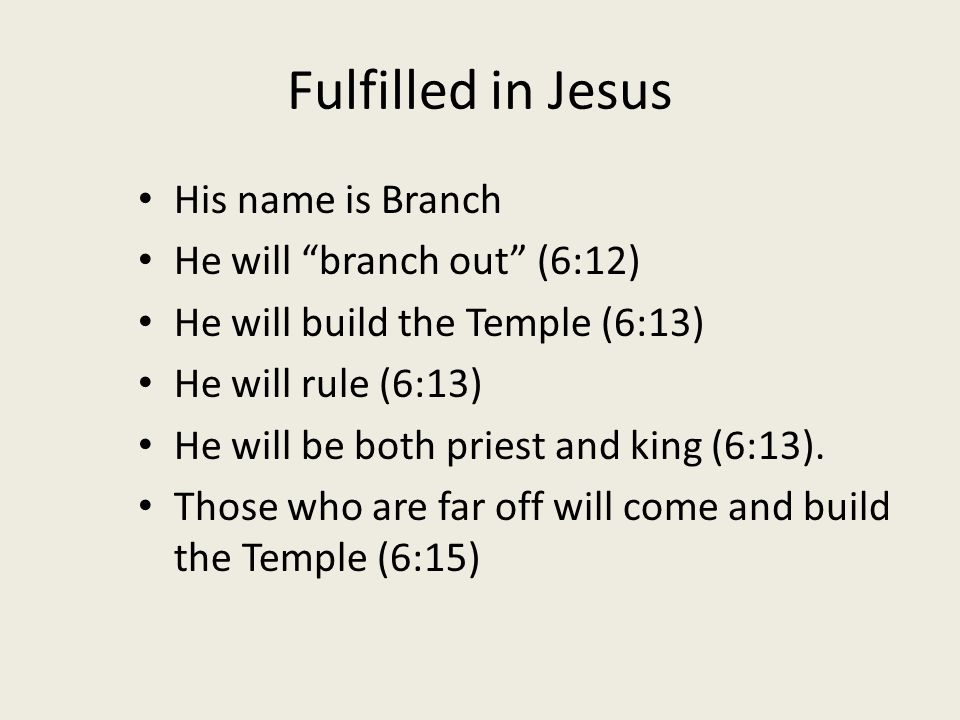 Fulfilled in Jesus His name is Branch He will branch out (6:12) He will build the Temple (6:13) He will rule (6:13) He will be both priest and king (6:13).