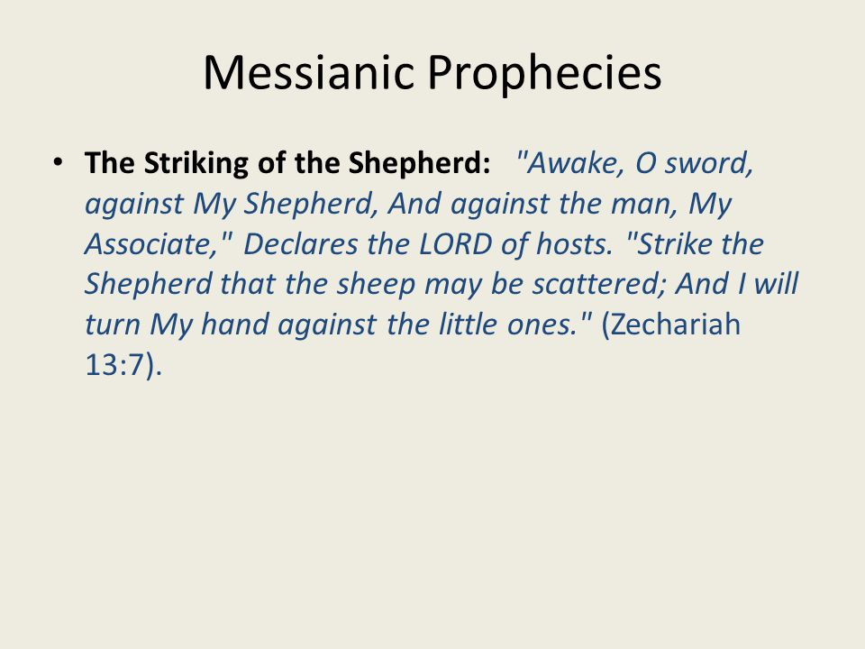 Messianic Prophecies The Striking of the Shepherd: Awake, O sword, against My Shepherd, And against the man, My Associate, Declares the LORD of hosts.