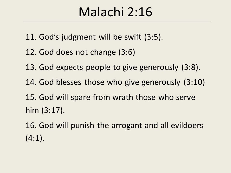 Malachi 2:16 11. God's judgment will be swift (3:5). 12. God does not change (3:6) 13. God expects people to give generously (3:8). 14. God blesses th