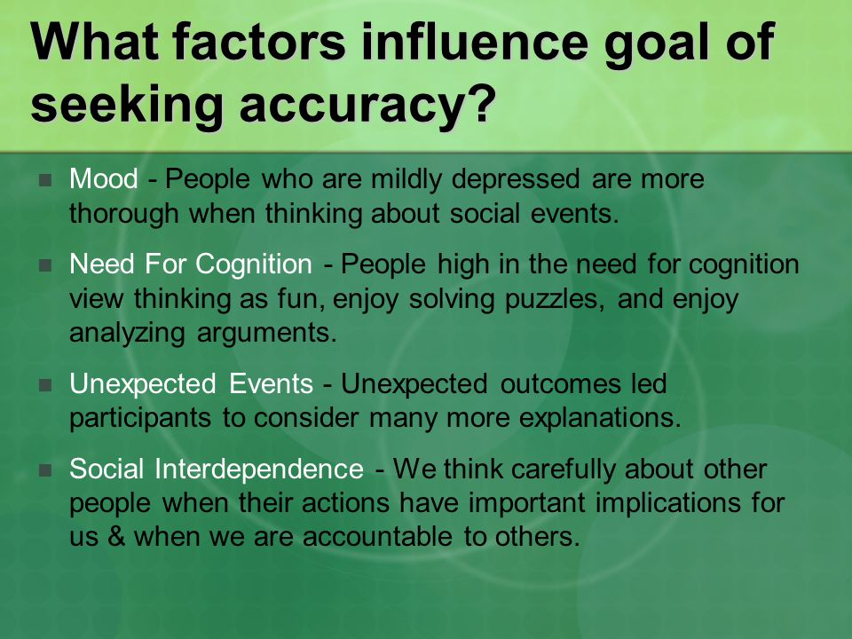 What factors influence goal of seeking accuracy? Mood - People who are mildly depressed are more thorough when thinking about social events. Need For