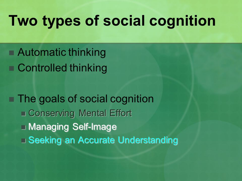 Two types of social cognition Automatic thinking Controlled thinking The goals of social cognition Conserving Mental Effort Conserving Mental Effort M
