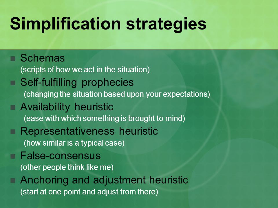 Simplification strategies Schemas (scripts of how we act in the situation) Self-fulfilling prophecies (changing the situation based upon your expectat