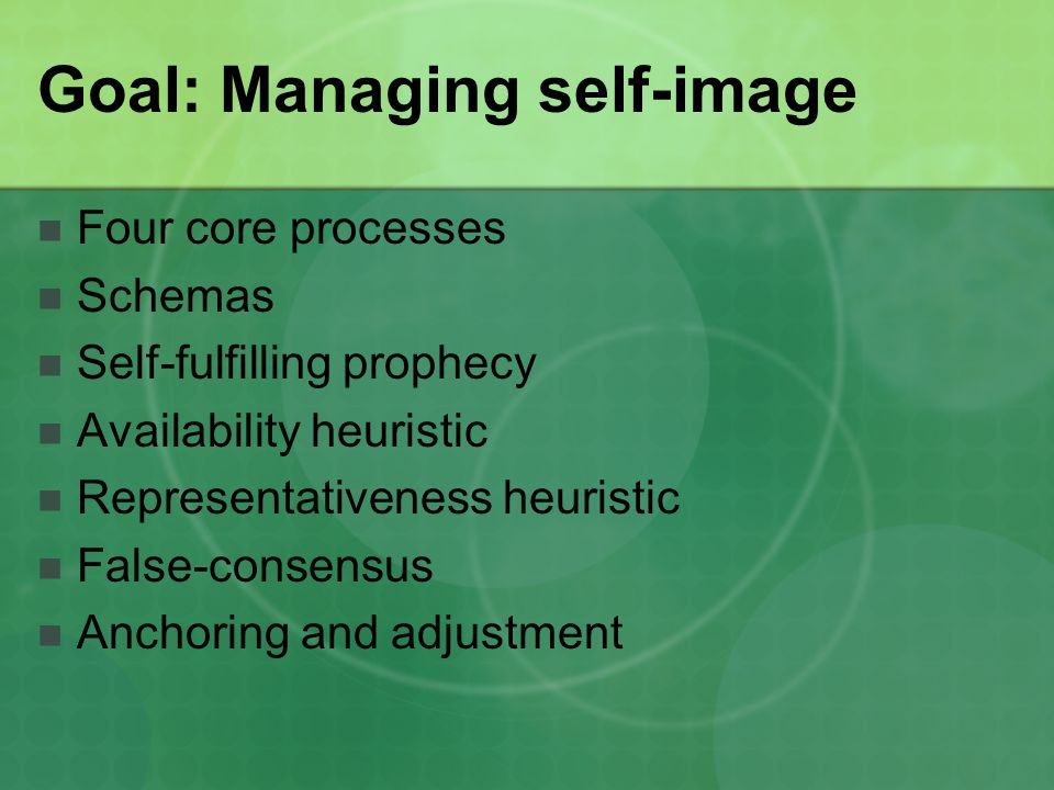Goal: Managing self-image Four core processes Schemas Self-fulfilling prophecy Availability heuristic Representativeness heuristic False-consensus Anc