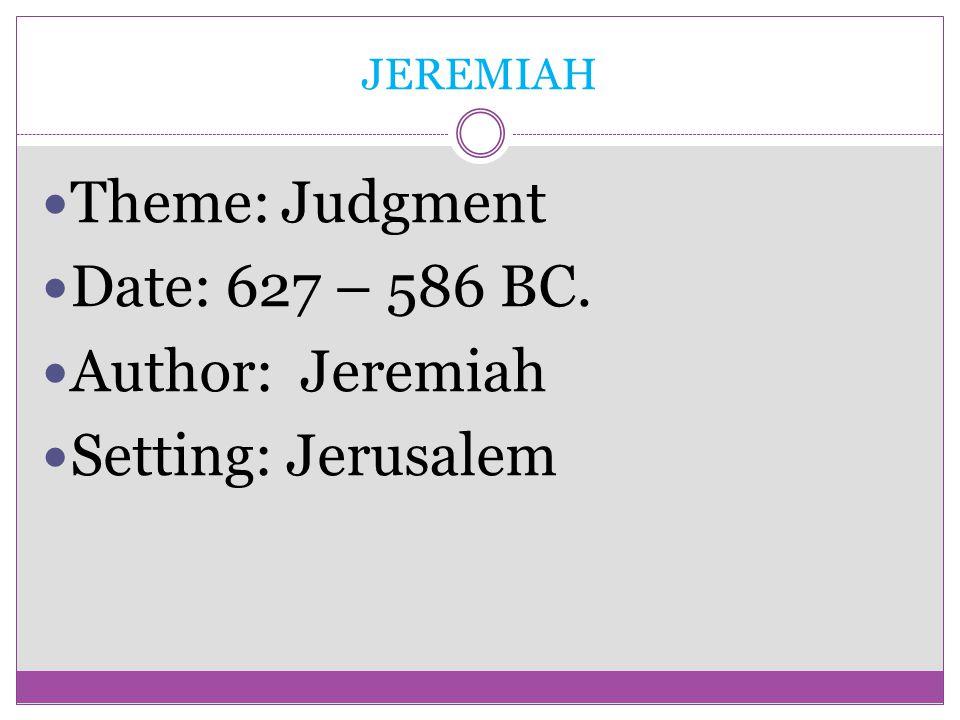 JEREMIAH Theme: Judgment Date: 627 – 586 BC. Author: Jeremiah Setting: Jerusalem