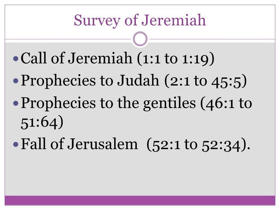 Survey of Jeremiah Call of Jeremiah (1:1 to 1:19) Prophecies to Judah (2:1 to 45:5) Prophecies to the gentiles (46:1 to 51:64) Fall of Jerusalem (52:1