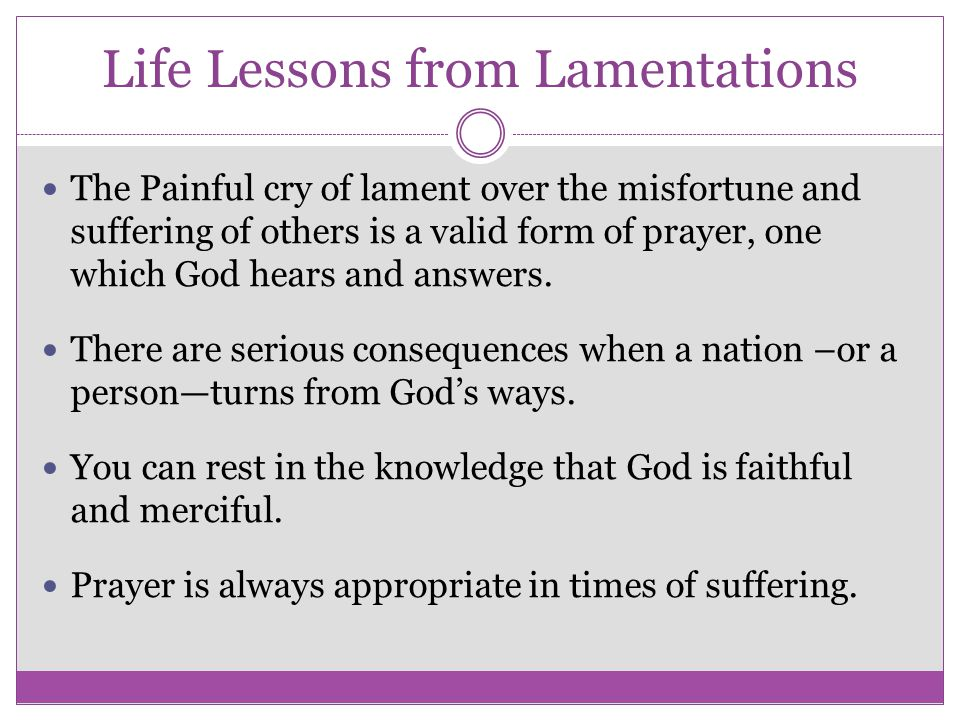 Life Lessons from Lamentations The Painful cry of lament over the misfortune and suffering of others is a valid form of prayer, one which God hears an