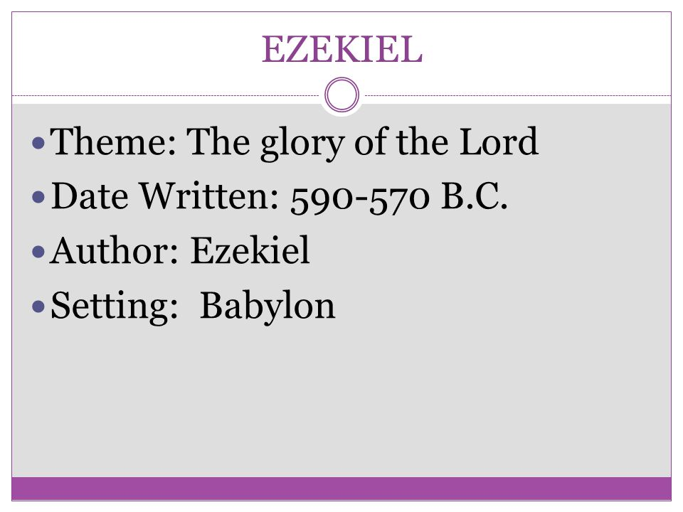 EZEKIEL Theme: The glory of the Lord Date Written: 590-570 B.C. Author: Ezekiel Setting: Babylon